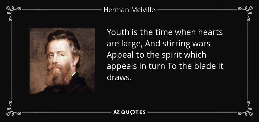 Youth is the time when hearts are large, And stirring wars Appeal to the spirit which appeals in turn To the blade it draws. - Herman Melville
