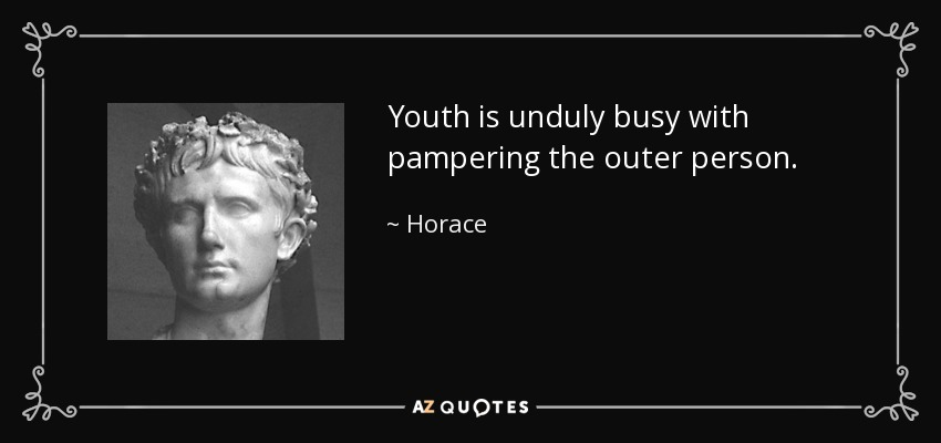 Youth is unduly busy with pampering the outer person. - Horace