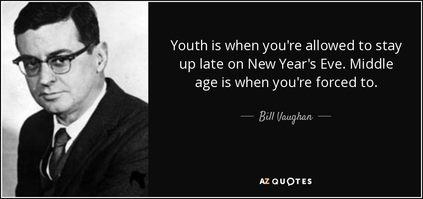 Youth is when you're allowed to stay up late on New Year's Eve. Middle age is when you're forced to. - Bill Vaughan