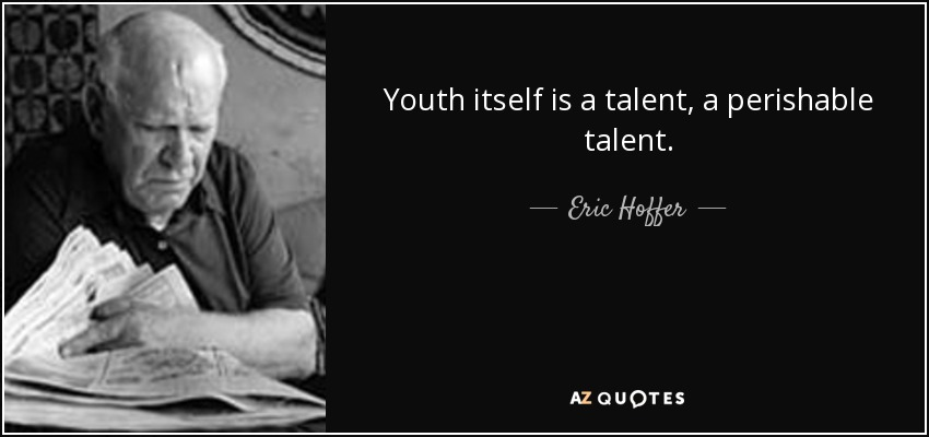 Youth itself is a talent, a perishable talent. - Eric Hoffer