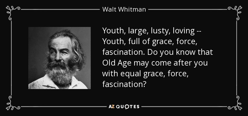 Youth, large, lusty, loving -- Youth, full of grace, force, fascination. Do you know that Old Age may come after you with equal grace, force, fascination? - Walt Whitman