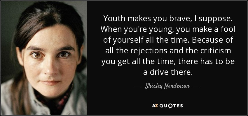 Youth makes you brave, I suppose. When you're young, you make a fool of yourself all the time. Because of all the rejections and the criticism you get all the time, there has to be a drive there. - Shirley Henderson