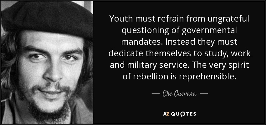 Youth must refrain from ungrateful questioning of governmental mandates. Instead they must dedicate themselves to study, work and military service. The very spirit of rebellion is reprehensible. - Che Guevara