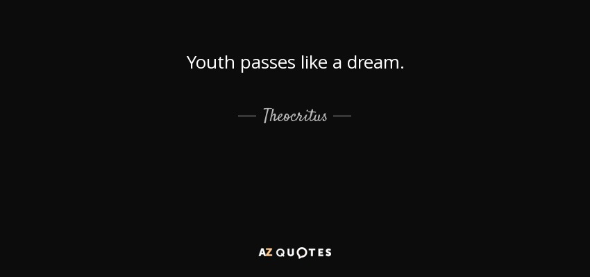 Youth passes like a dream. - Theocritus