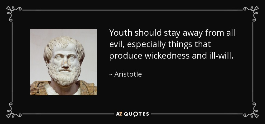 Youth should stay away from all evil, especially things that produce wickedness and ill-will. - Aristotle