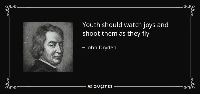 Youth should watch joys and shoot them as they fly. - John Dryden