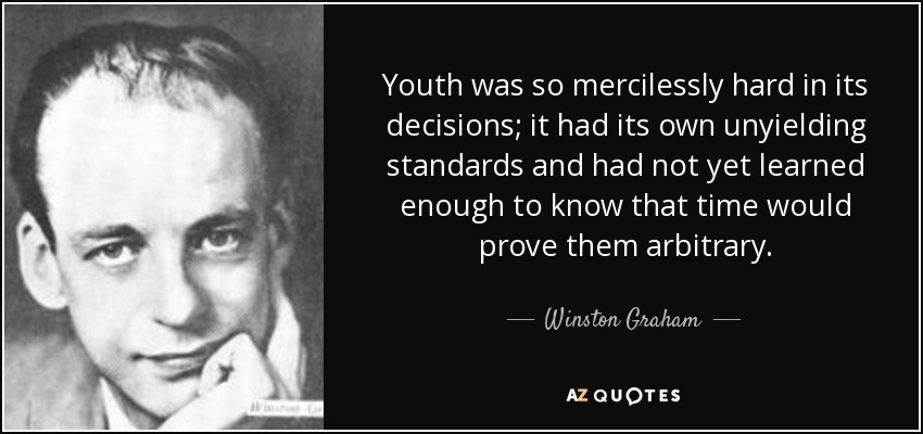 Youth was so mercilessly hard in its decisions; it had its own unyielding standards and had not yet learned enough to know that time would prove them arbitrary. - Winston Graham