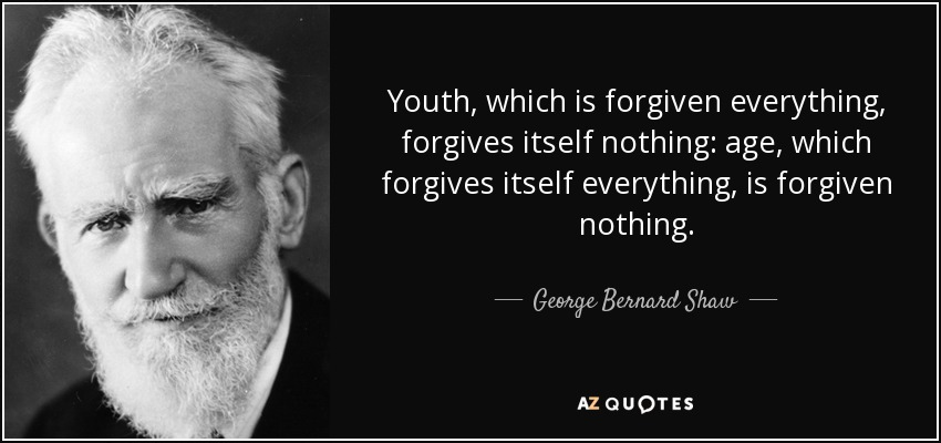 Youth, which is forgiven everything, forgives itself nothing: age, which forgives itself everything, is forgiven nothing. - George Bernard Shaw