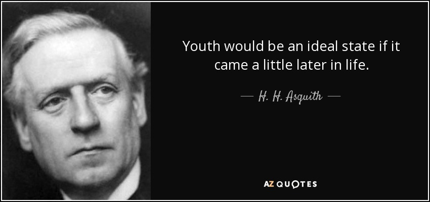 Youth would be an ideal state if it came a little later in life. - H. H. Asquith