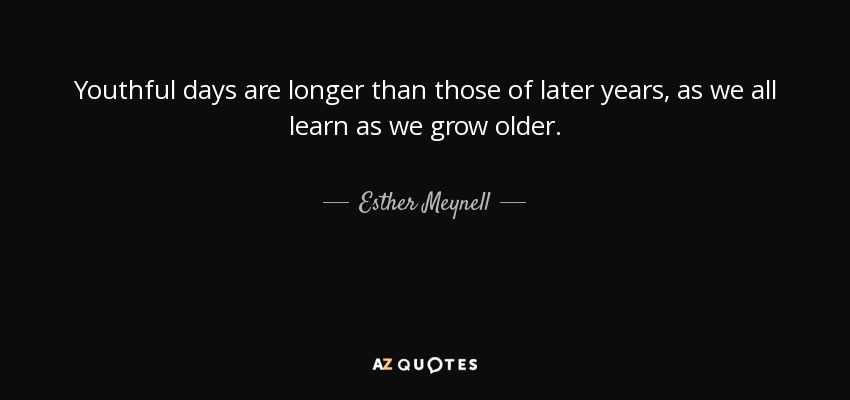 Youthful days are longer than those of later years, as we all learn as we grow older. - Esther Meynell