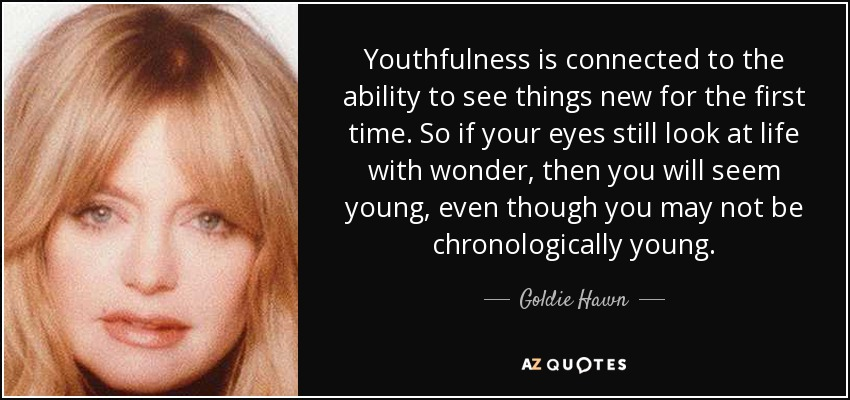 Youthfulness is connected to the ability to see things new for the first time. So if your eyes still look at life with wonder, then you will seem young, even though you may not be chronologically young. - Goldie Hawn