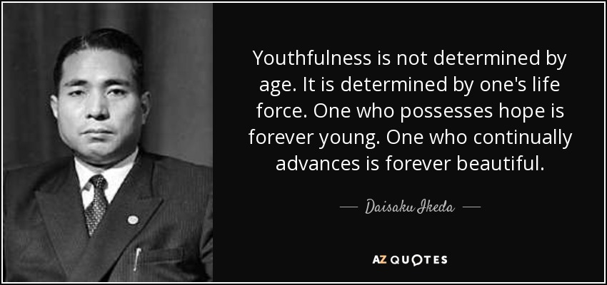 Youthfulness is not determined by age. It is determined by one's life force. One who possesses hope is forever young. One who continually advances is forever beautiful. - Daisaku Ikeda