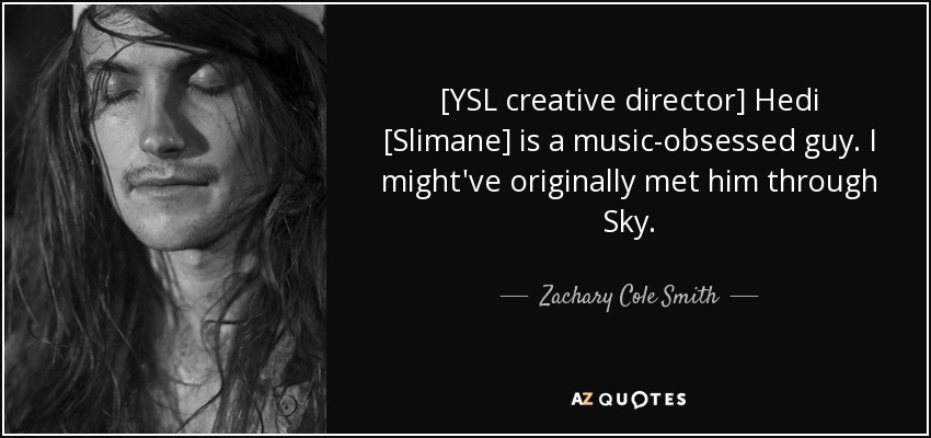 [YSL creative director] Hedi [Slimane] is a music-obsessed guy. I might've originally met him through Sky. - Zachary Cole Smith