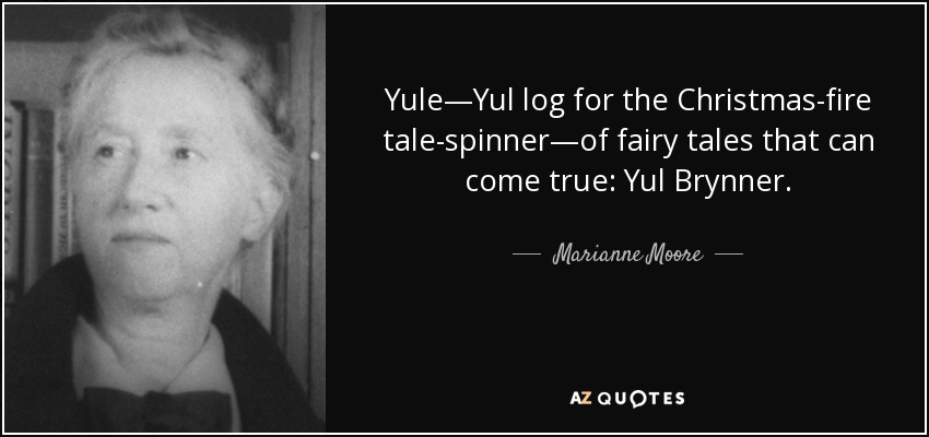 Yule—Yul log for the Christmas-fire tale-spinner—of fairy tales that can come true: Yul Brynner. - Marianne Moore