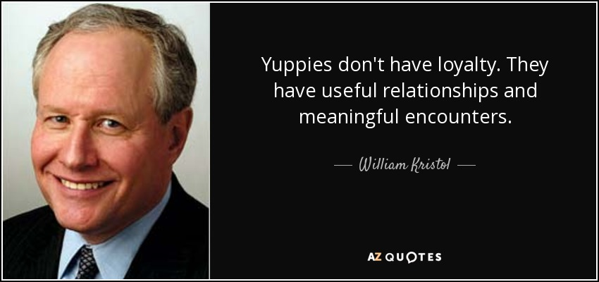 Yuppies don't have loyalty. They have useful relationships and meaningful encounters. - William Kristol