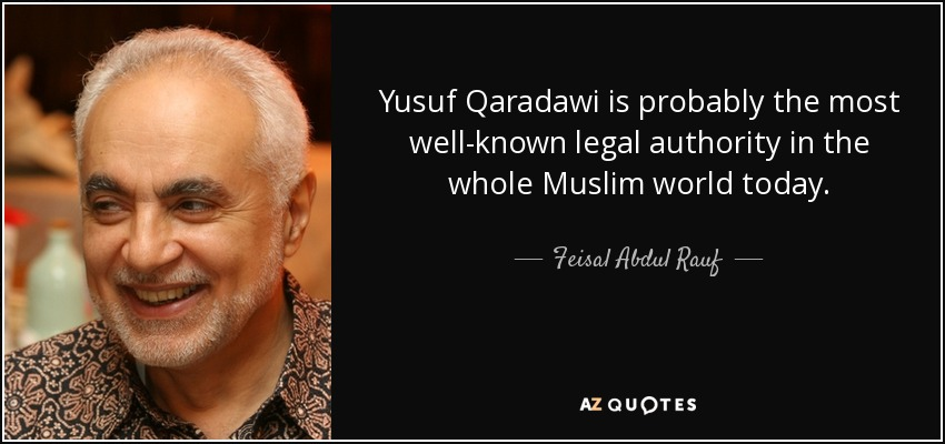 Yusuf Qaradawi is probably the most well-known legal authority in the whole Muslim world today. - Feisal Abdul Rauf