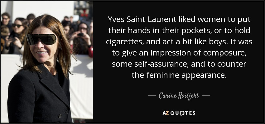 Yves Saint Laurent liked women to put their hands in their pockets, or to hold cigarettes, and act a bit like boys. It was to give an impression of composure, some self-assurance, and to counter the feminine appearance. - Carine Roitfeld
