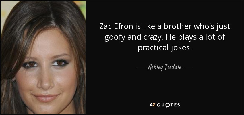 Zac Efron is like a brother who's just goofy and crazy. He plays a lot of practical jokes. - Ashley Tisdale