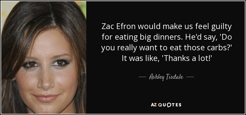 Zac Efron would make us feel guilty for eating big dinners. He'd say, 'Do you really want to eat those carbs?' It was like, 'Thanks a lot!' - Ashley Tisdale