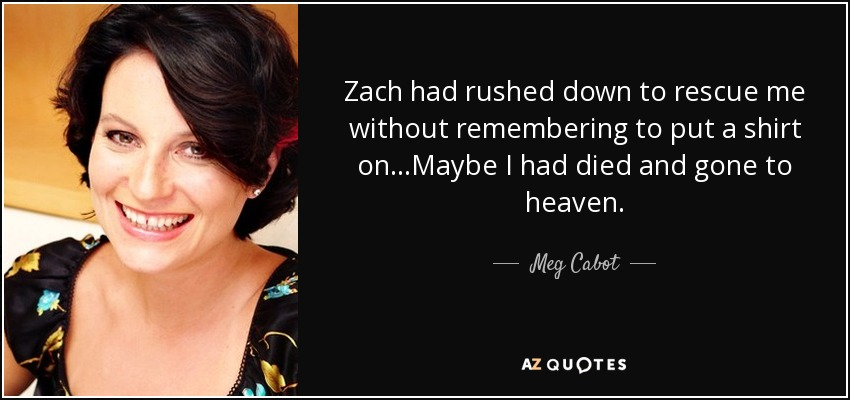 Zach had rushed down to rescue me without remembering to put a shirt on...Maybe I had died and gone to heaven. - Meg Cabot