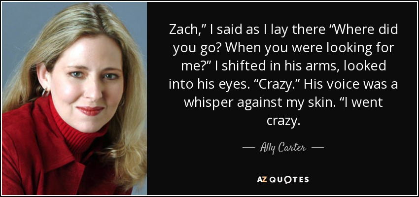 "Zach,"" I said as I lay there ""Where did you go? When you were looking for me?"" I shifted in his arms, looked into his eyes. ""Crazy."" His voice was a whisper against my skin. ""I went crazy. - Ally Carter"