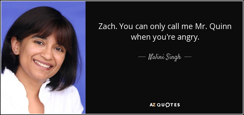 Zach. You can only call me Mr. Quinn when you're angry. - Nalini Singh