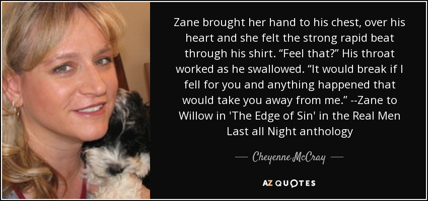 """Zane brought her hand to his chest, over his heart and she felt the strong rapid beat through his shirt. """"Feel that?"""" His throat worked as he swallowed. """"It would break if I fell for you and anything happened that would take you away from me."""" --Zane to Willow in 'The Edge of Sin' in the Real Men Last all Night anthology - Cheyenne McCray"""