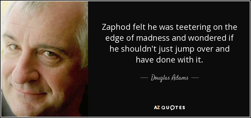 Zaphod felt he was teetering on the edge of madness and wondered if he shouldn't just jump over and have done with it. - Douglas Adams