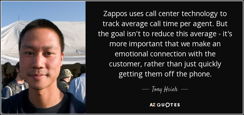 Zappos uses call center technology to track average call time per agent. But the goal isn't to reduce this average - it's more important that we make an emotional connection with the customer, rather than just quickly getting them off the phone. - Tony Hsieh
