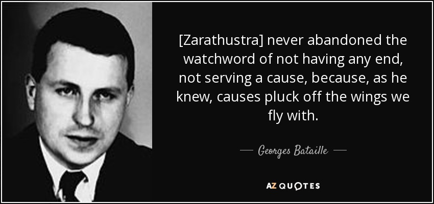 [Zarathustra] never abandoned the watchword of not having any end, not serving a cause, because, as he knew, causes pluck off the wings we fly with. - Georges Bataille