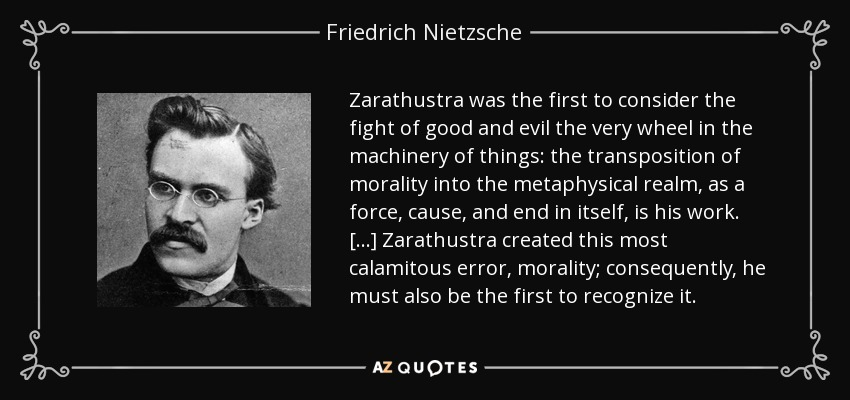 Zarathustra was the first to consider the fight of good and evil the very wheel in the machinery of things: the transposition of morality into the metaphysical realm, as a force, cause, and end in itself, is his work. [...] Zarathustra created this most calamitous error, morality; consequently, he must also be the first to recognize it. - Friedrich Nietzsche