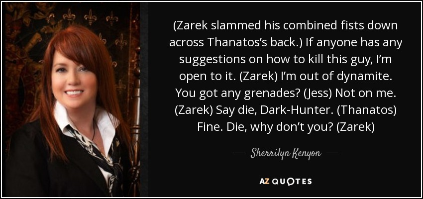 (Zarek slammed his combined fists down across Thanatos's back.) If anyone has any suggestions on how to kill this guy, I'm open to it. (Zarek) I'm out of dynamite. You got any grenades? (Jess) Not on me. (Zarek) Say die, Dark-Hunter. (Thanatos) Fine. Die, why don't you? (Zarek) - Sherrilyn Kenyon