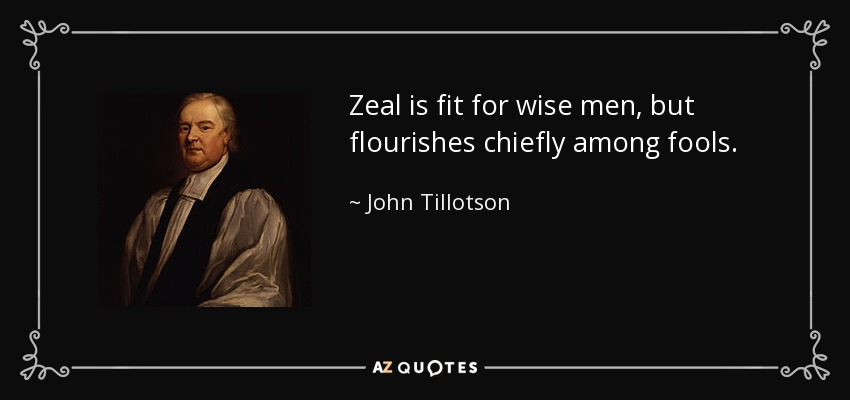 Zeal is fit for wise men, but flourishes chiefly among fools. - John Tillotson
