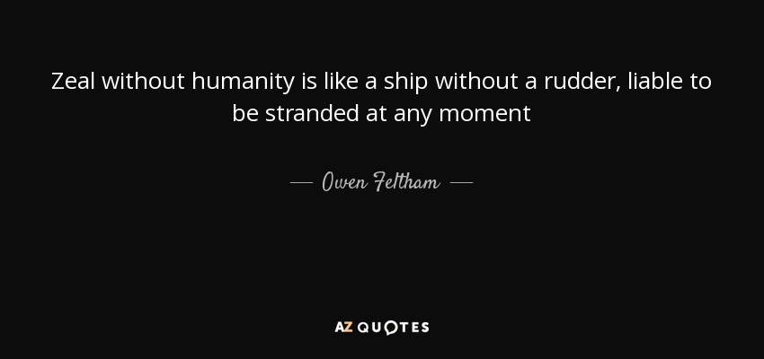 Zeal without humanity is like a ship without a rudder, liable to be stranded at any moment - Owen Feltham
