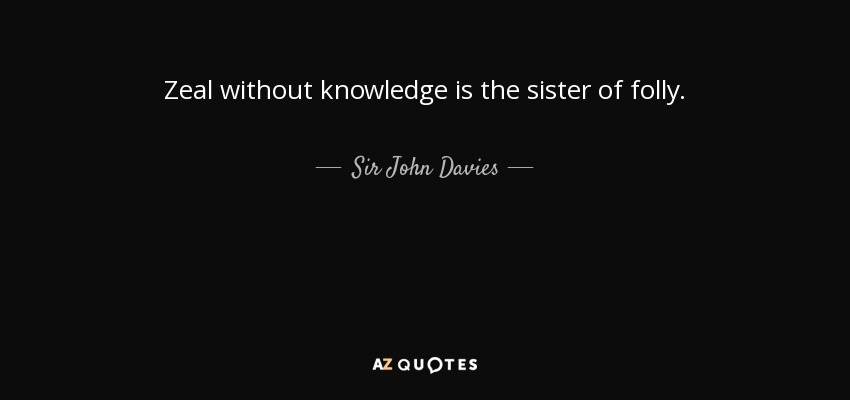 Zeal without knowledge is the sister of folly. - Sir John Davies
