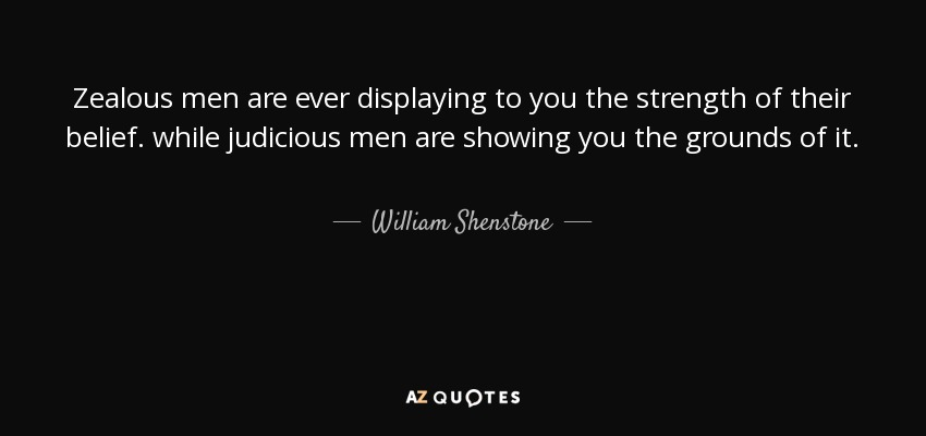 Zealous men are ever displaying to you the strength of their belief. while judicious men are showing you the grounds of it. - William Shenstone