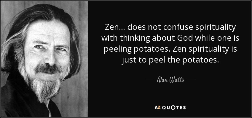 Zen does not confuse spirituality with thinking about God while one is peeling potatoes. Zen spirituality is just to peel the potatoes. - Alan Watts