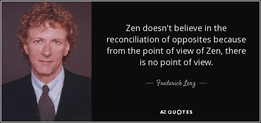 Zen doesn't believe in the reconciliation of opposites because from the point of view of Zen, there is no point of view. - Frederick Lenz