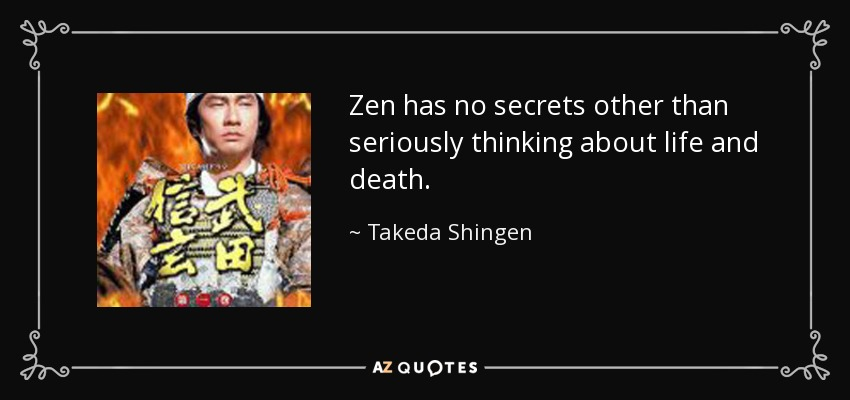 Zen has no secrets other than seriously thinking about life and death. - Takeda Shingen