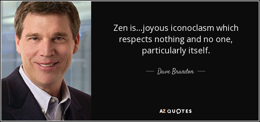 Zen is...joyous iconoclasm which respects nothing and no one, particularly itself. - Dave Brandon