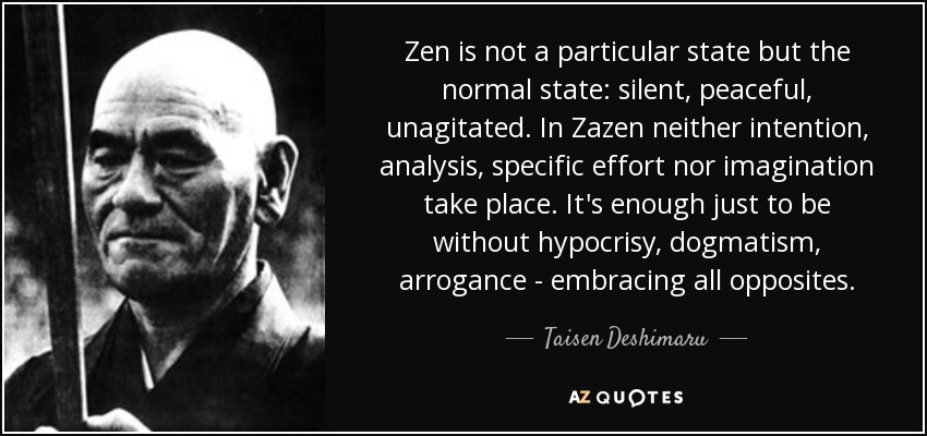 Zen is not a particular state but the normal state: silent, peaceful, unagitated. In Zazen neither intention, analysis, specific effort nor imagination take place. It's enough just to be without hypocrisy, dogmatism, arrogance - embracing all opposites. - Taisen Deshimaru