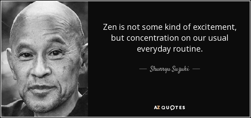Zen is not some kind of excitement, but concentration on our usual everyday routine. - Shunryu Suzuki