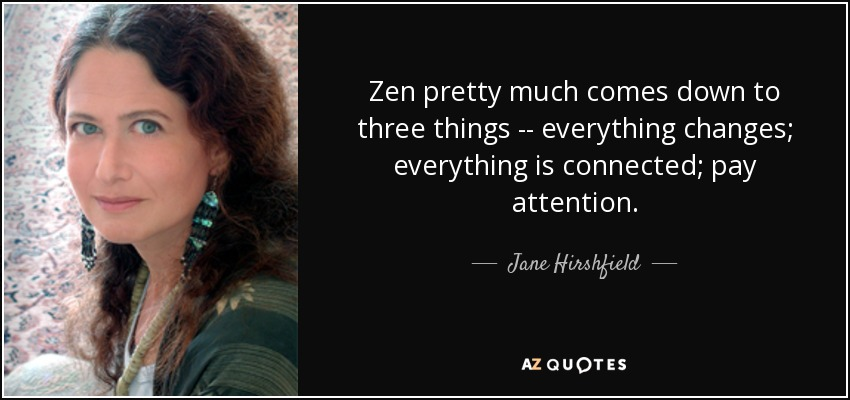 Zen pretty much comes down to three things -- everything changes; everything is connected; pay attention. - Jane Hirshfield