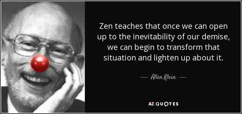Zen teaches that once we can open up to the inevitability of our demise, we can begin to transform that situation and lighten up about it. - Allen Klein