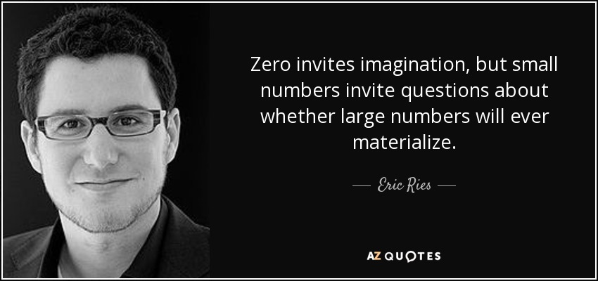 Zero invites imagination, but small numbers invite questions about whether large numbers will ever materialize. - Eric Ries
