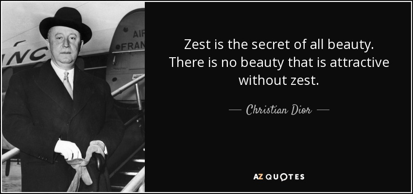 Zest is the secret of all beauty. There is no beauty that is attractive without zest. - Christian Dior