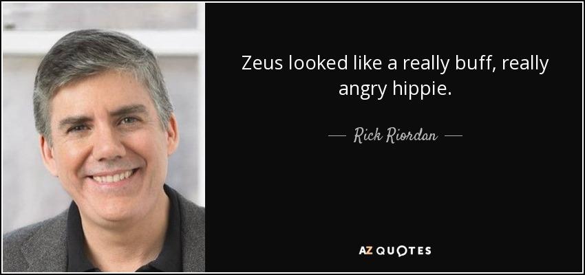 Zeus looked like a really buff, really angry hippie. - Rick Riordan