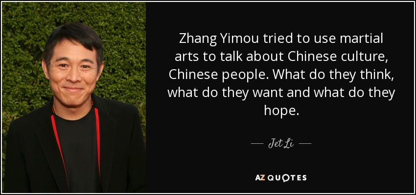 Zhang Yimou tried to use martial arts to talk about Chinese culture, Chinese people. What do they think, what do they want and what do they hope. - Jet Li