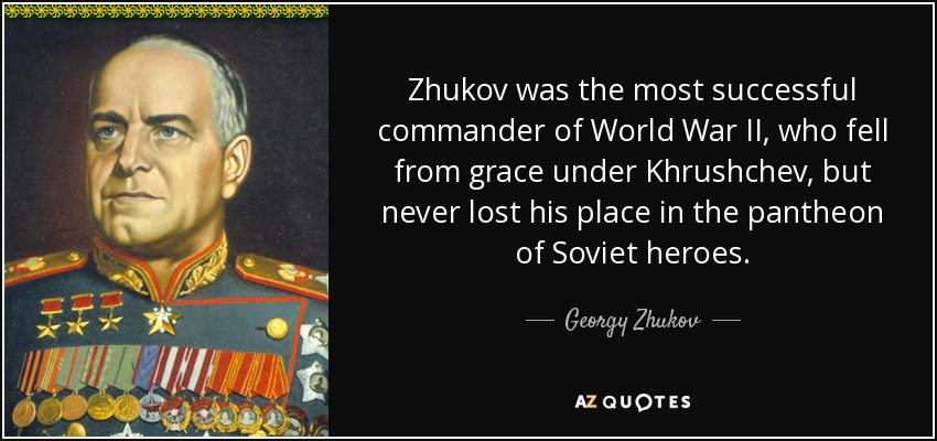Zhukov was the most successful commander of World War II, who fell from grace under Khrushchev, but never lost his place in the pantheon of Soviet heroes. - Georgy Zhukov