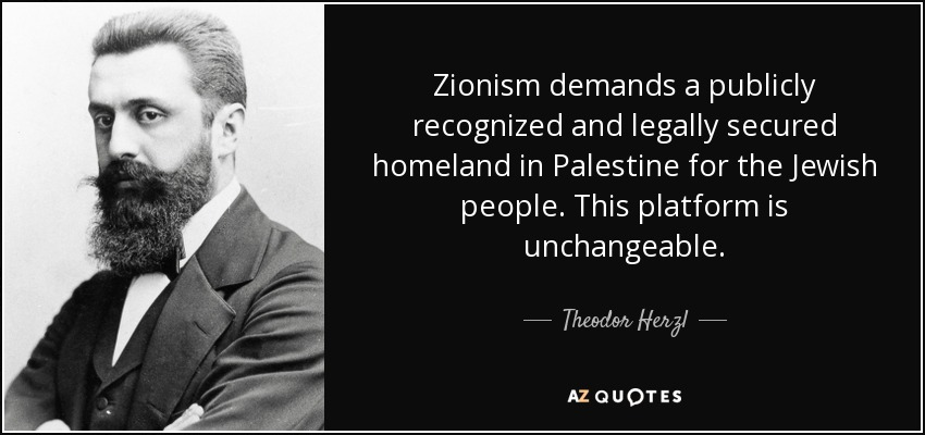 Zionism demands a publicly recognized and legally secured homeland in Palestine for the Jewish people. This platform is unchangeable. - Theodor Herzl